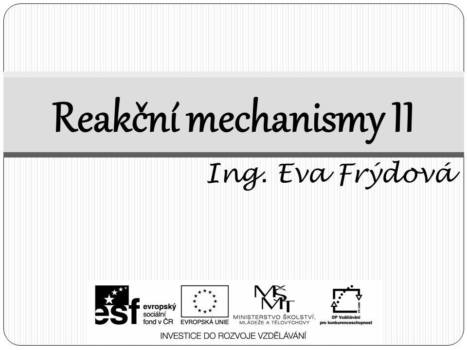 Reakční mechanismy II Ing. Eva Frýdová