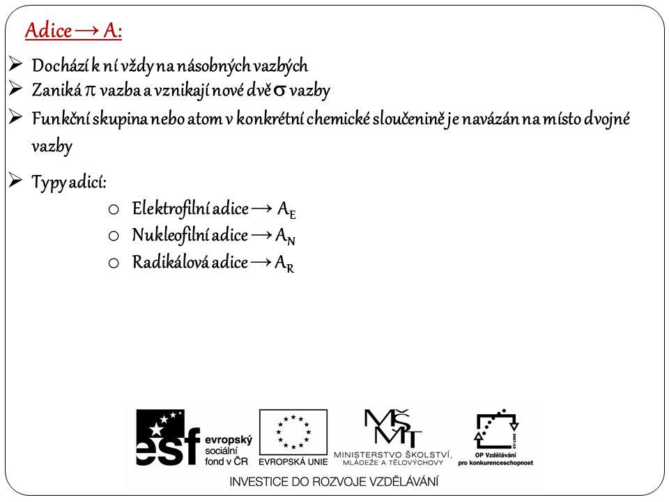 Adice → A:  Dochází k ní vždy na násobných vazbých  Zaniká  vazba a vznikají nové dvě  vazby  Funkční skupina nebo atom v konkrétní chemické sloučenině je navázán na místo dvojné vazby  Typy adicí: o Elektrofilní adice → A E o Nukleofilní adice → A N o Radikálová adice → A R
