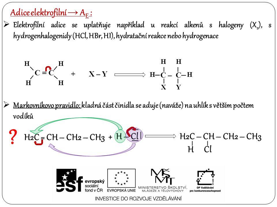 Elektrofilní adice se uplatňuje například u reakcí alkenů s halogeny (X 2 ), s hydrogenhalogenidy (HCl, HBr, HI), hydratační reakce nebo hydrogenace Adice elektrofilní → A E :  Markovníkovo pravidlo: kladná část činidla se aduje (naváže) na uhlík s větším počtem vodíků C = C – – – – H HH H + X – Y HH C – C – – – – HH –– XY .