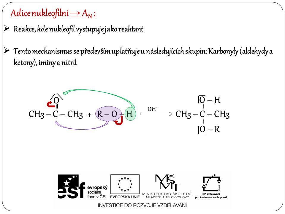  Reakce, kde nukleofil vystupuje jako reaktant  Tento mechanismus se především uplatňuje u následujících skupin: Karbonyly (aldehydy a ketony), iminy a nitril Adice nukleofilní → A N : CH3 – C – CH3 = O + R – O – H CH3 – C – CH3 – – O – H O – R OH -