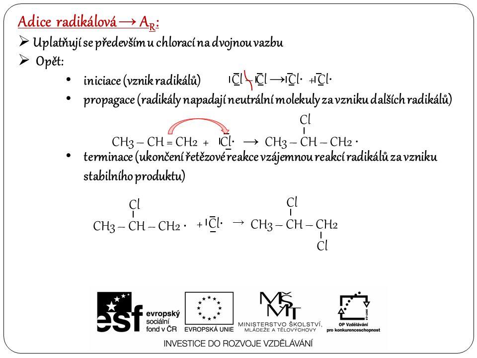  Opět: iniciace (vznik radikálů) propagace (radikály napadají neutrální molekuly za vzniku dalších radikálů) terminace (ukončení řetězové reakce vzájemnou reakcí radikálů za vzniku stabilního produktu) Adice radikálová → A R :  Uplatňují se především u chlorací na dvojnou vazbu Cl – Cl → Cl ∙ + Cl ∙ CH3 – CH = CH2 + Cl ∙ → CH3 – CH – CH2 ∙ Cl CH3 – CH – CH2 ∙ Cl + Cl ∙ → CH3 – CH – CH2 Cl