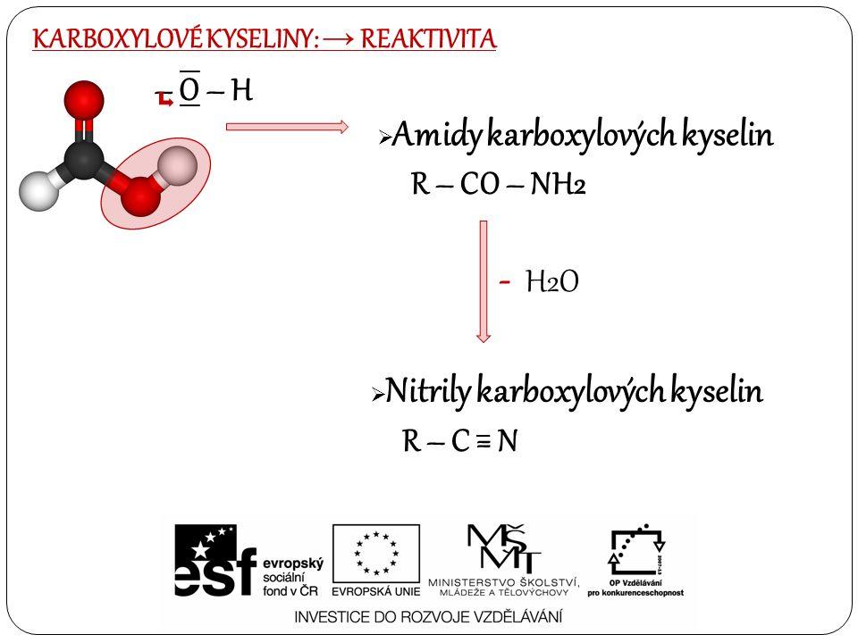 KARBOXYLOVÉ KYSELINY: → PŘÍPRAVA: OXIDACE PRIMÁRNÍCH ALKOHOLŮ NEBO ALDEHYDŮ: -Oxidací primárních alkoholů vznikají aldehydy a následně karboxylové kyseliny -Přímá cesta oxidace přes vzdušný kyslík -Obecný zápis oxidace: R – CH2 – OH R – CH = O R – COOH Ox./ - H2O PŘÍPRAVA Z NĚKTERÝCH FUNKČNÍCH DERIVÁTŮ: -Hydrolýzou esterů karboxylových kyselin CH3 – CH2 – COOCH3 CH3 – CH2 – COOH + CH3 - OH + H2O