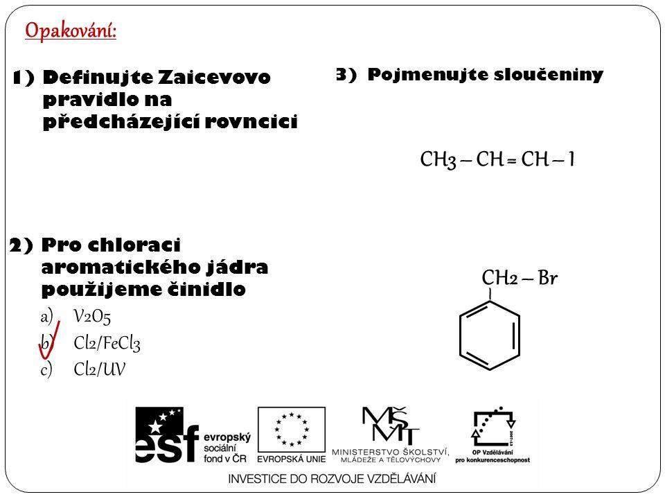 Opakování: 1)Definujte Zaicevovo pravidlo na předcházející rovncici 2)Pro chloraci aromatického jádra použijeme činidlo a)V2O5 b)Cl2/FeCl3 c)Cl2/UV 3)Pojmenujte sloučeniny – CH2 – Br CH3 – CH = CH – I