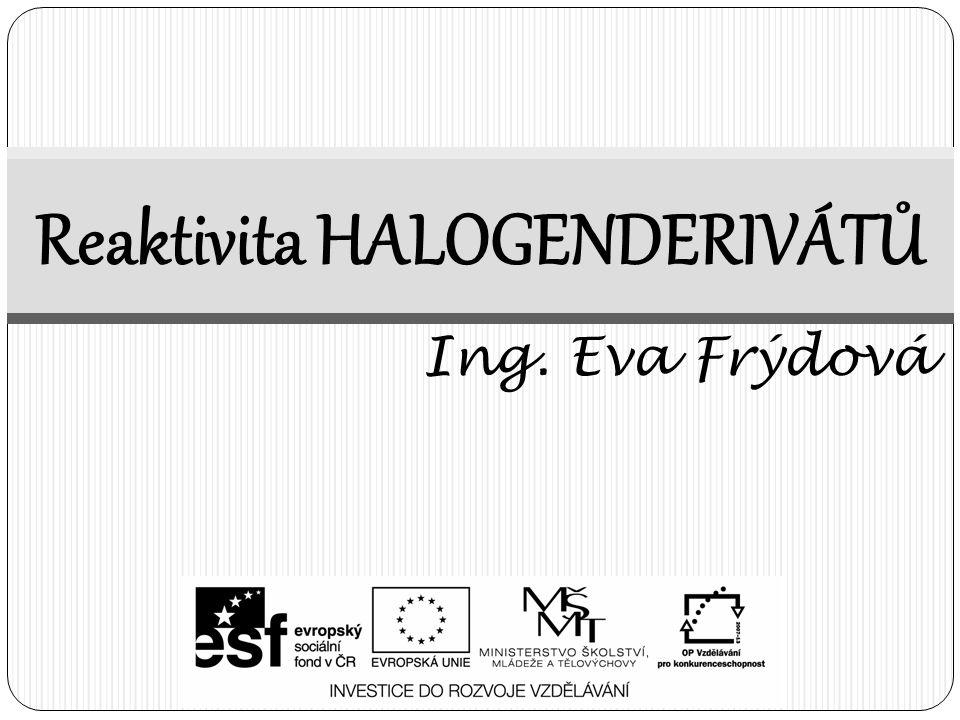 Reaktivita HALOGENDERIVÁTŮ Ing. Eva Frýdová