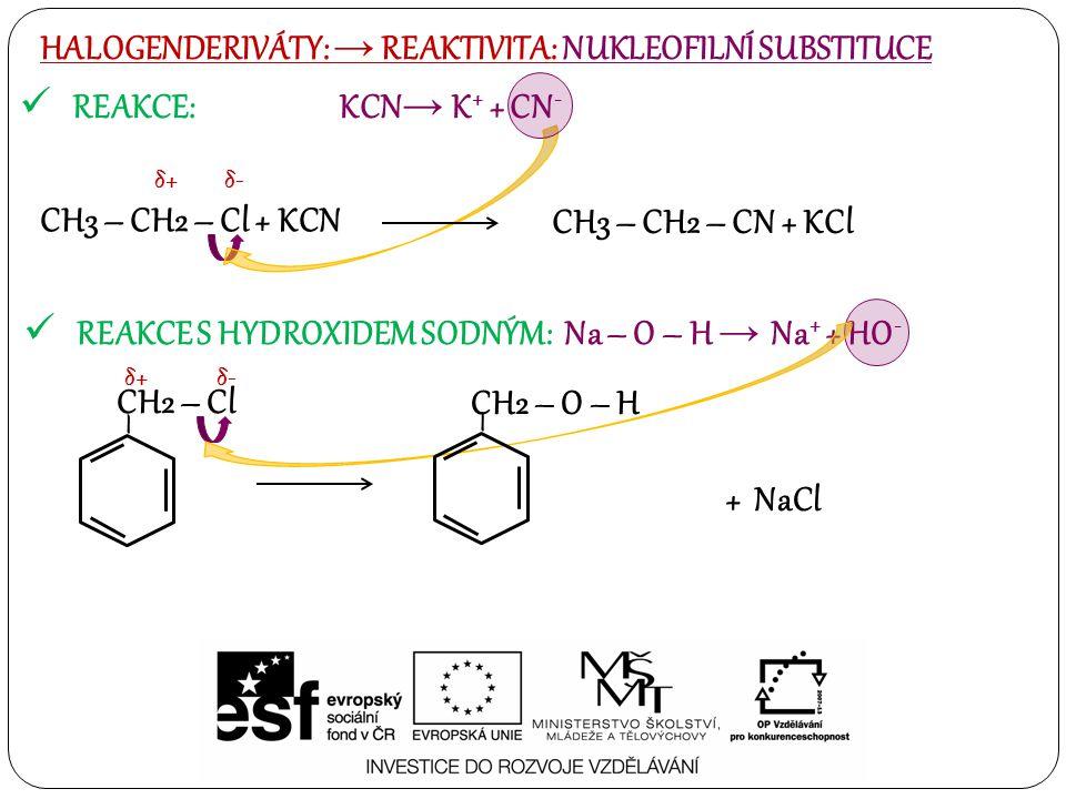 REAKCE: KCN → K + + CN - HALOGENDERIVÁTY: → REAKTIVITA: NUKLEOFILNÍ SUBSTITUCE REAKCE S HYDROXIDEM SODNÝM: Na – O – H → Na + + HO - CH3 – CH2 – Cl + KCN δ+δ+δ-δ- CH3 – CH2 – CN + KCl – CH2 – Cl δ+δ+δ-δ- – CH2 – O – H + NaCl
