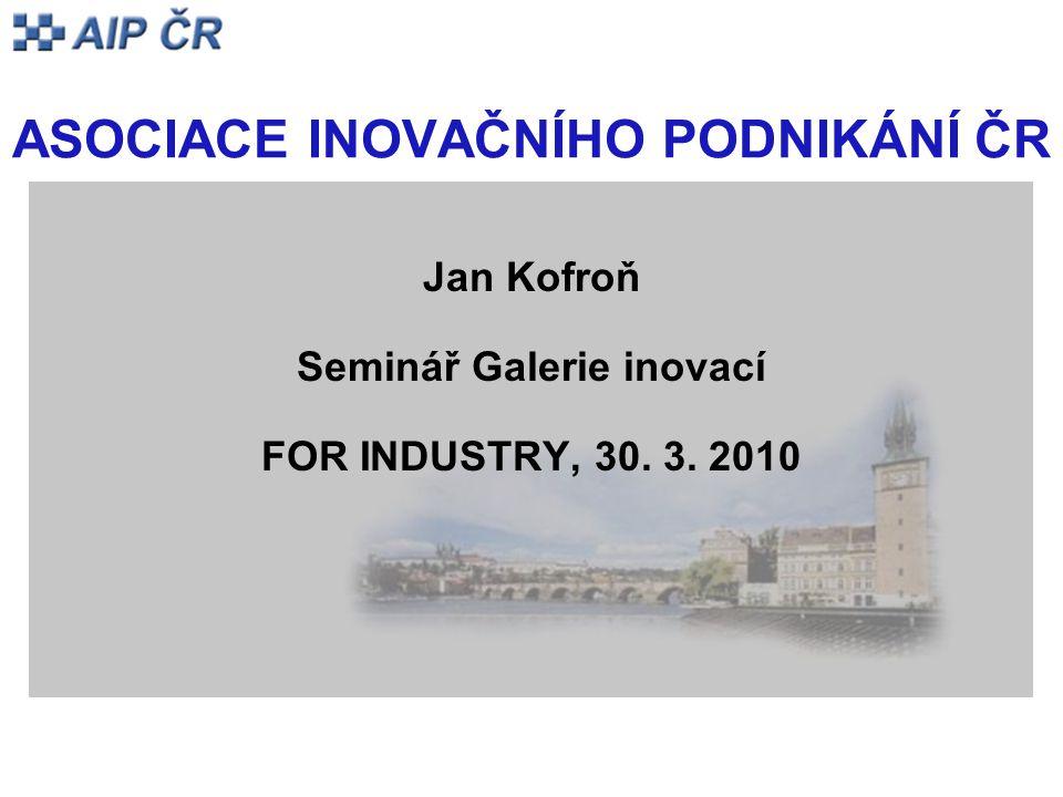 ASOCIACE INOVAČNÍHO PODNIKÁNÍ ČR Jan Kofroň Seminář Galerie inovací FOR INDUSTRY, 30. 3. 2010