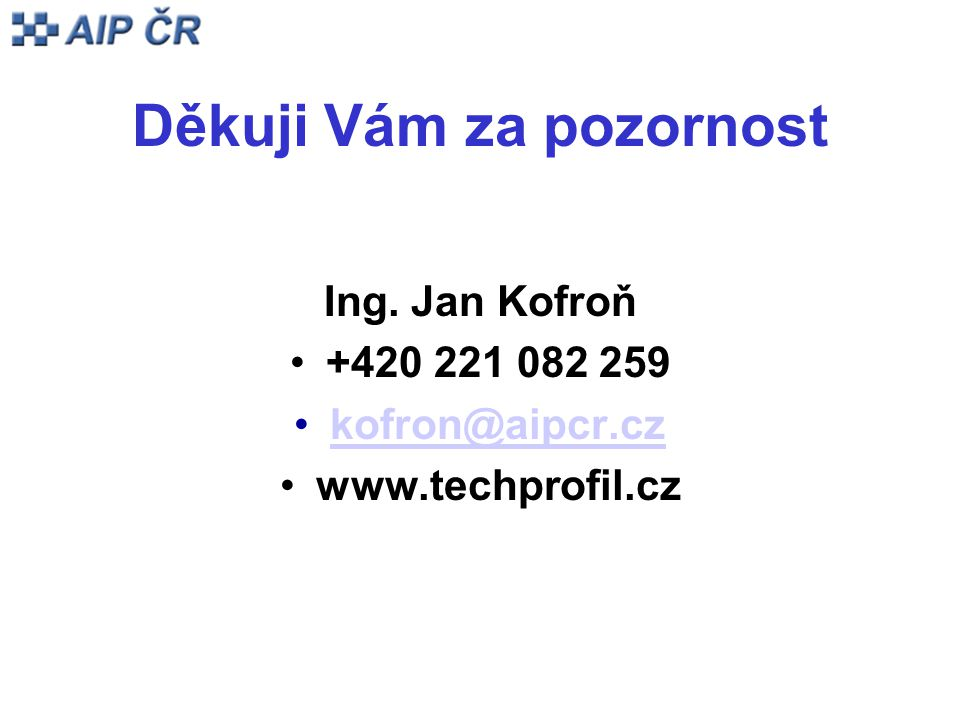 Děkuji Vám za pozornost Ing. Jan Kofroň +420 221 082 259 kofron@aipcr.cz www.techprofil.cz