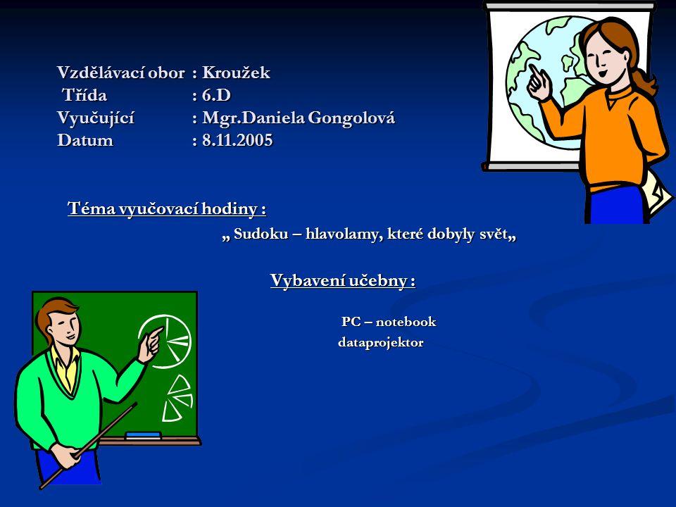 """Vzdělávací obor: Kroužek Třída: 6.D Vyučující: Mgr.Daniela Gongolová Datum: 8.11.2005 Téma vyučovací hodiny : """" Sudoku – hlavolamy, které dobyly svět"""" """" Sudoku – hlavolamy, které dobyly svět"""" Vybavení učebny : PC – notebook PC – notebook dataprojektor dataprojektor"""