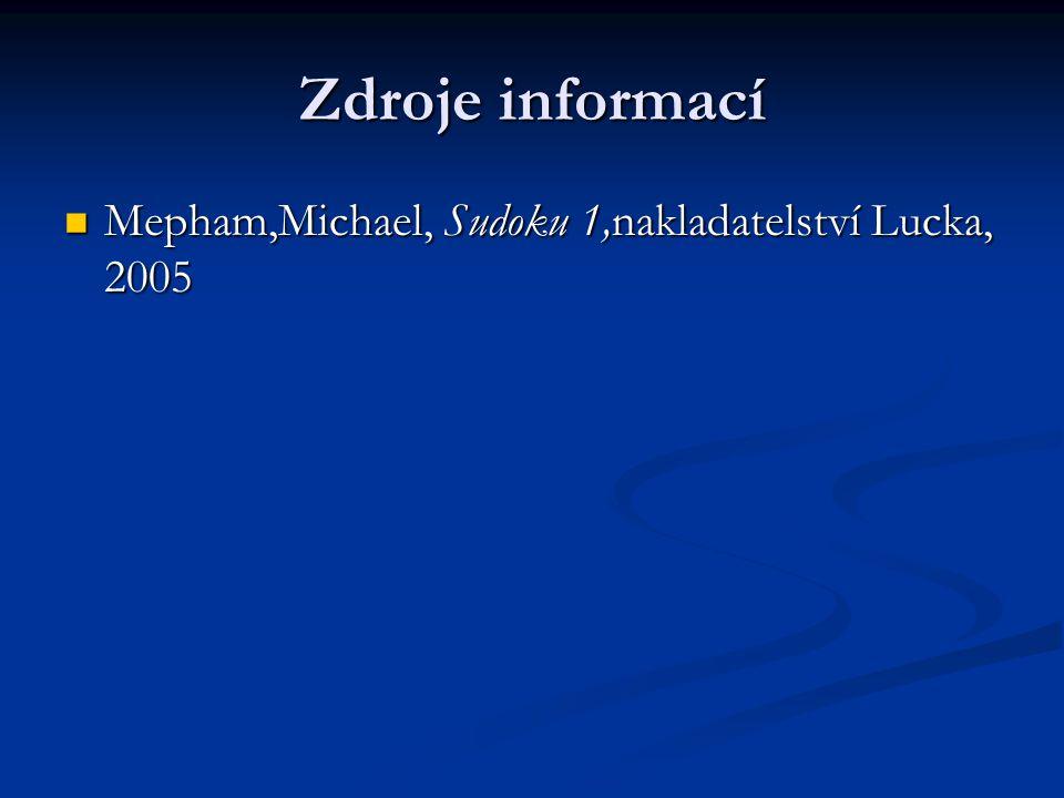 Zdroje informací Mepham,Michael, Sudoku 1,nakladatelství Lucka, 2005 Mepham,Michael, Sudoku 1,nakladatelství Lucka, 2005