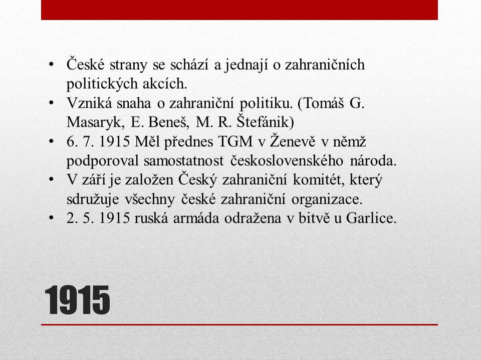 1915 České strany se schází a jednají o zahraničních politických akcích. Vzniká snaha o zahraniční politiku. (Tomáš G. Masaryk, E. Beneš, M. R. Štefán
