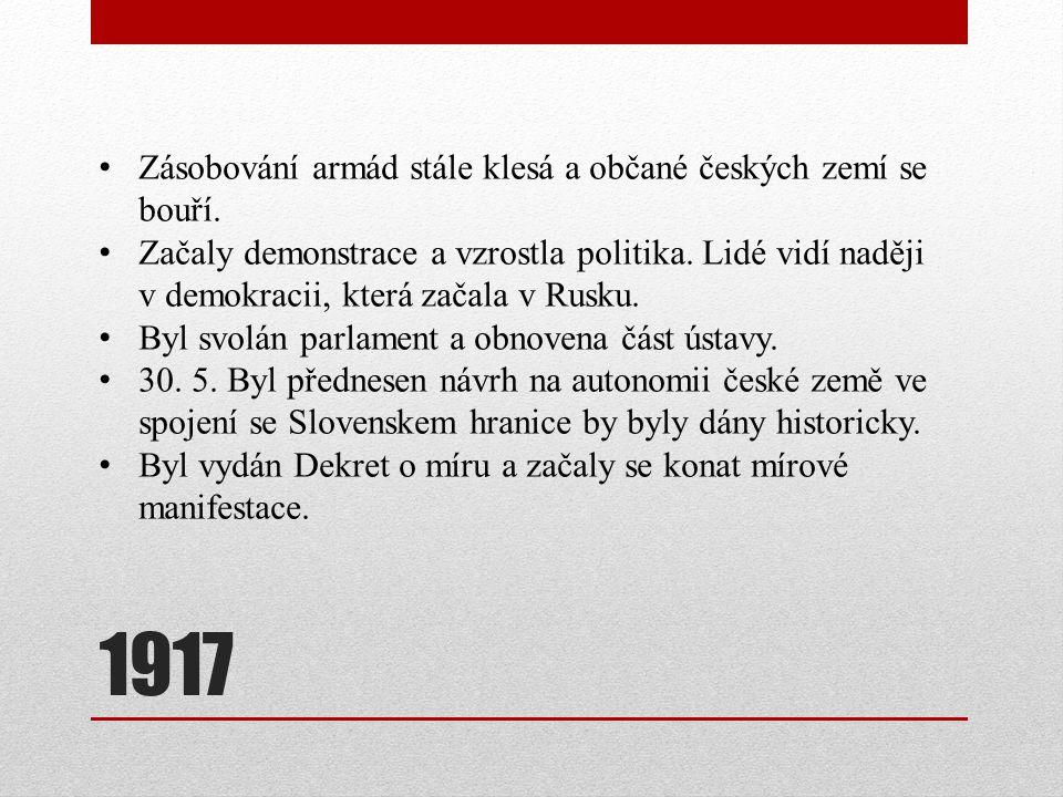1917 Zásobování armád stále klesá a občané českých zemí se bouří. Začaly demonstrace a vzrostla politika. Lidé vidí naději v demokracii, která začala