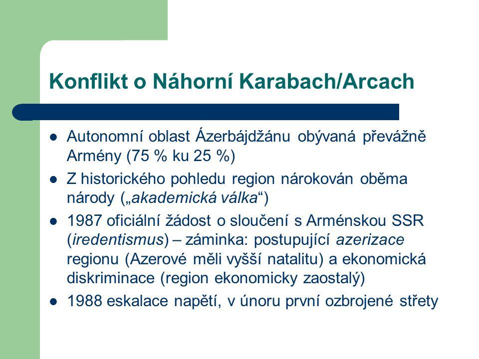 """Konflikt o Náhorní Karabach/Arcach Autonomní oblast Ázerbájdžánu obývaná převážně Armény (75 % ku 25 %) Z historického pohledu region nárokován oběma národy (""""akademická válka ) 1987 oficiální žádost o sloučení s Arménskou SSR (iredentismus) – záminka: postupující azerizace regionu (Azerové měli vyšší natalitu) a ekonomická diskriminace (region ekonomicky zaostalý) 1988 eskalace napětí, v únoru první ozbrojené střety"""