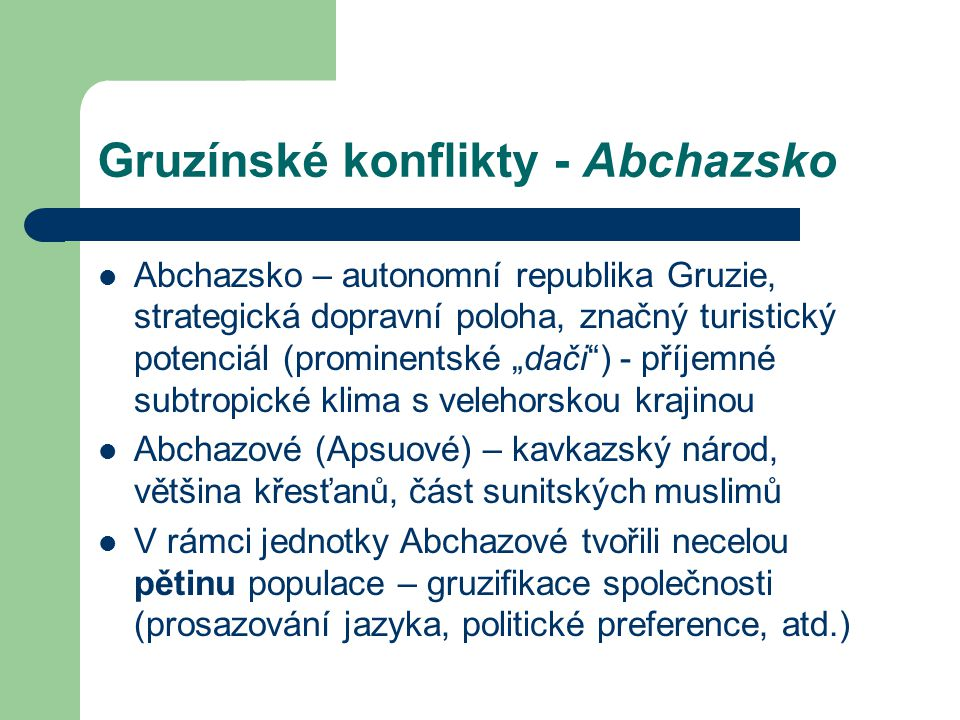 """Gruzínské konflikty - Abchazsko Abchazsko – autonomní republika Gruzie, strategická dopravní poloha, značný turistický potenciál (prominentské """"dači ) - příjemné subtropické klima s velehorskou krajinou Abchazové (Apsuové) – kavkazský národ, většina křesťanů, část sunitských muslimů V rámci jednotky Abchazové tvořili necelou pětinu populace – gruzifikace společnosti (prosazování jazyka, politické preference, atd.)"""