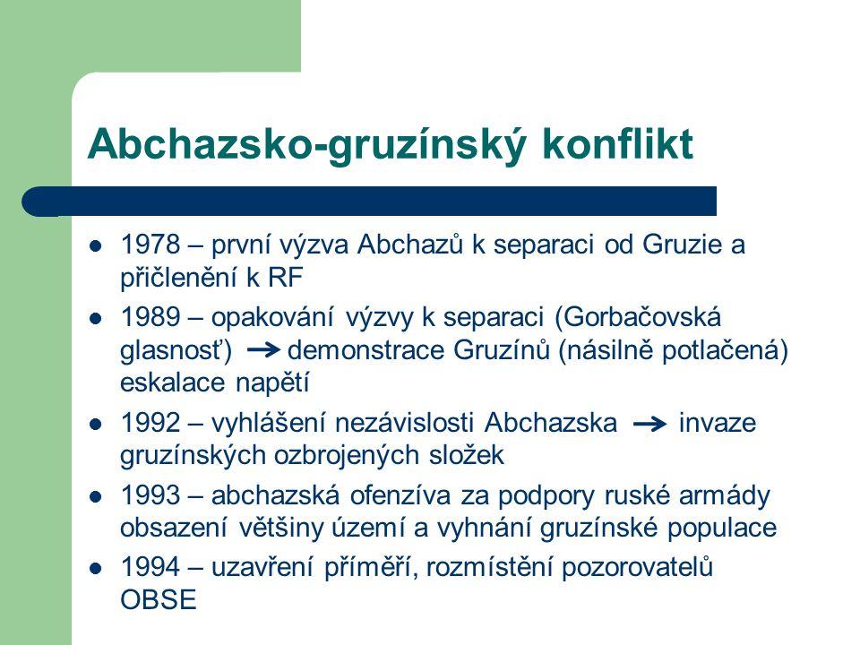 Abchazsko-gruzínský konflikt 1978 – první výzva Abchazů k separaci od Gruzie a přičlenění k RF 1989 – opakování výzvy k separaci (Gorbačovská glasnosť) demonstrace Gruzínů (násilně potlačená) eskalace napětí 1992 – vyhlášení nezávislosti Abchazska invaze gruzínských ozbrojených složek 1993 – abchazská ofenzíva za podpory ruské armády obsazení většiny území a vyhnání gruzínské populace 1994 – uzavření příměří, rozmístění pozorovatelů OBSE