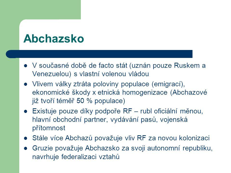Abchazsko V současné době de facto stát (uznán pouze Ruskem a Venezuelou) s vlastní volenou vládou Vlivem války ztráta poloviny populace (emigrací), ekonomické škody x etnická homogenizace (Abchazové již tvoří téměř 50 % populace) Existuje pouze díky podpoře RF – rubl oficiální měnou, hlavní obchodní partner, vydávání pasů, vojenská přítomnost Stále více Abchazů považuje vliv RF za novou kolonizaci Gruzie považuje Abchazsko za svoji autonomní republiku, navrhuje federalizaci vztahů