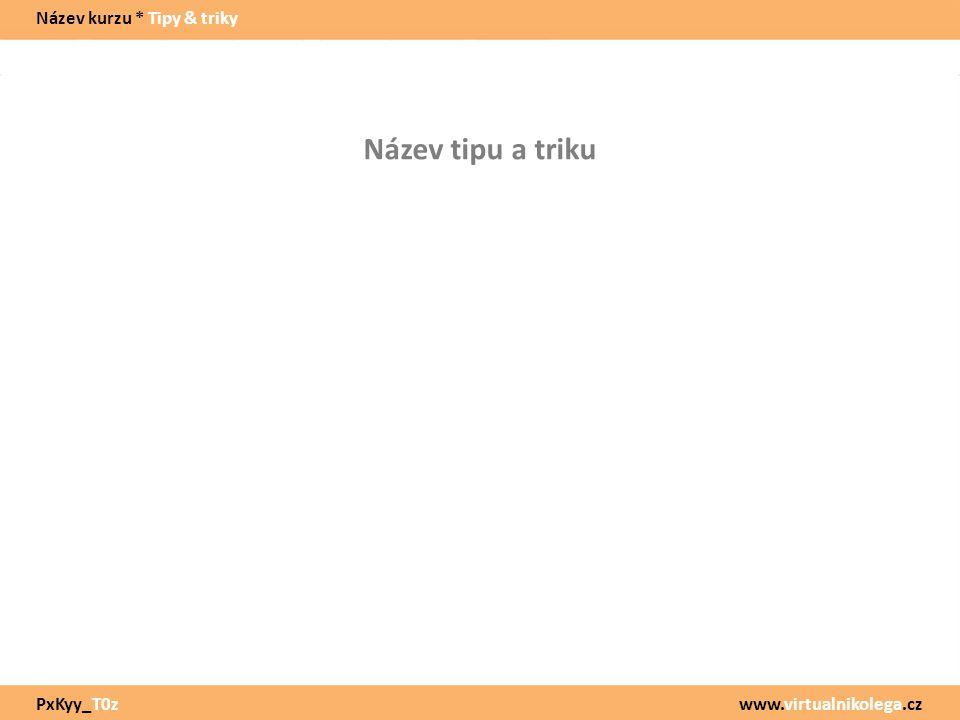 www.virtualnikolega.cz Název tipu a triku Název kurzu * Tipy & triky PxKyy_T0z