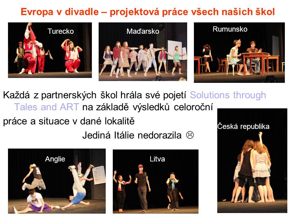 Evropa v divadle – projektová práce všech našich škol Každá z partnerských škol hrála své pojetí Solutions through Tales and ART na základě výsledků celoroční práce a situace v dané lokalitě Jediná Itálie nedorazila  Česká republika LitvaAnglie TureckoMaďarsko Rumunsko