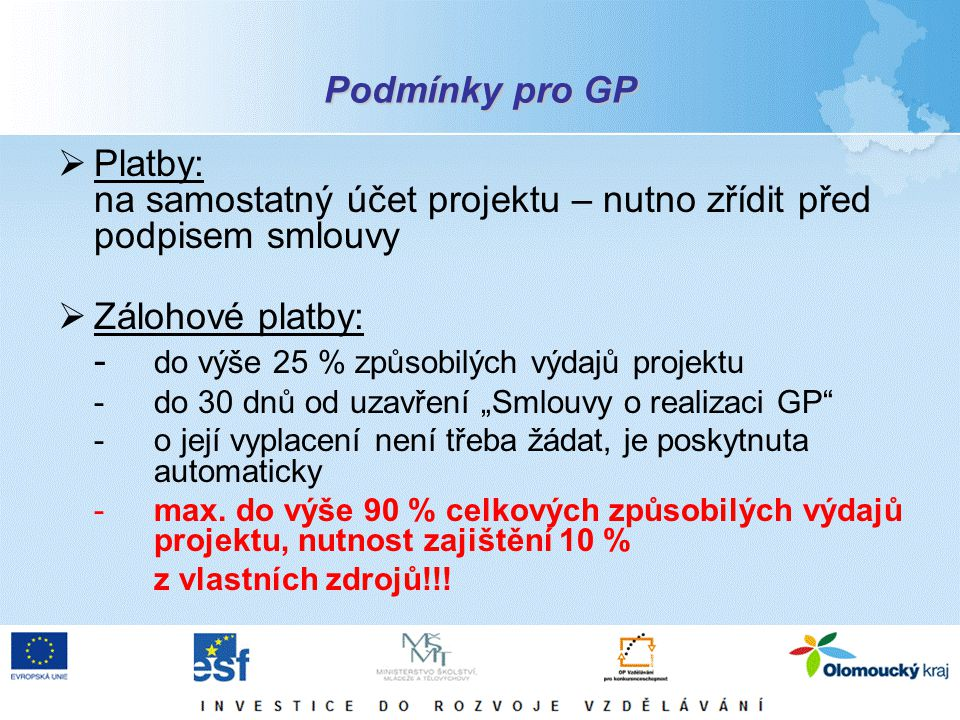 """Podmínky pro GP  Platby: na samostatný účet projektu – nutno zřídit před podpisem smlouvy  Zálohové platby: - do výše 25 % způsobilých výdajů projektu -do 30 dnů od uzavření """"Smlouvy o realizaci GP -o její vyplacení není třeba žádat, je poskytnuta automaticky - max."""