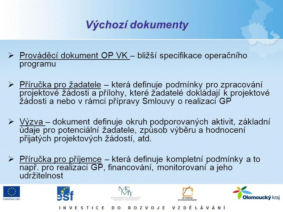 Výchozí dokumenty  Prováděcí dokument OP VK – bližší specifikace operačního programu  Příručka pro žadatele – která definuje podmínky pro zpracování projektové žádosti a přílohy, které žadatelé dokládají k projektové žádosti a nebo v rámci přípravy Smlouvy o realizaci GP  Výzva – dokument definuje okruh podporovaných aktivit, základní údaje pro potenciální žadatele, způsob výběru a hodnocení přijatých projektových žádostí, atd.