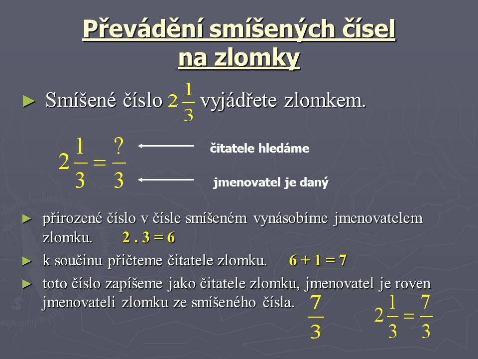 Převádění smíšených čísel na zlomky ► Smíšené číslo vyjádřete zlomkem. ► přirozené číslo v čísle smíšeném vynásobíme jmenovatelem zlomku. 2. 3 = 6 ► k