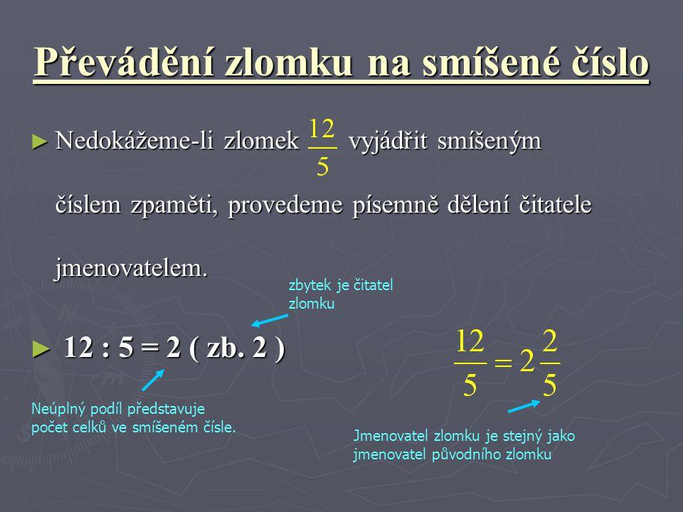 Převádění zlomku na smíšené číslo ► Nedokážeme-li zlomek vyjádřit smíšeným číslem zpaměti, provedeme písemně dělení čitatele jmenovatelem. ► 12 : 5 =