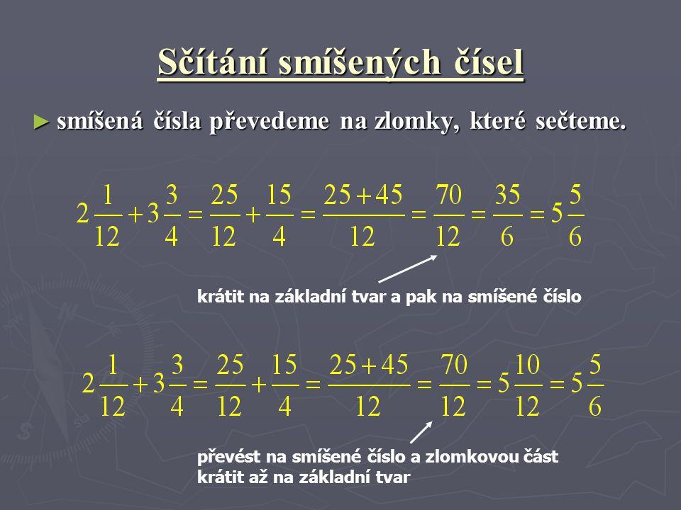 Sčítání smíšených čísel ► smíšená čísla převedeme na zlomky, které sečteme. krátit na základní tvar a pak na smíšené číslo převést na smíšené číslo a