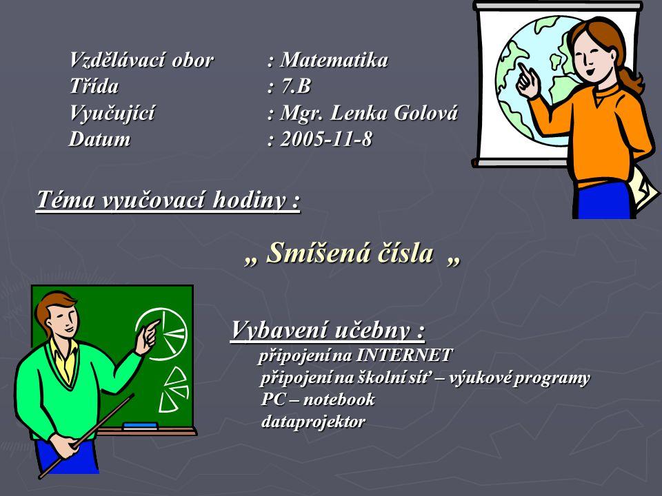"""Vzdělávací obor : Matematika Třída: 7.B Vyučující: Mgr. Lenka Golová Datum: 2005-11-8 Téma vyučovací hodiny : """" Smíšená čísla """" """" Smíšená čísla """" Vyba"""