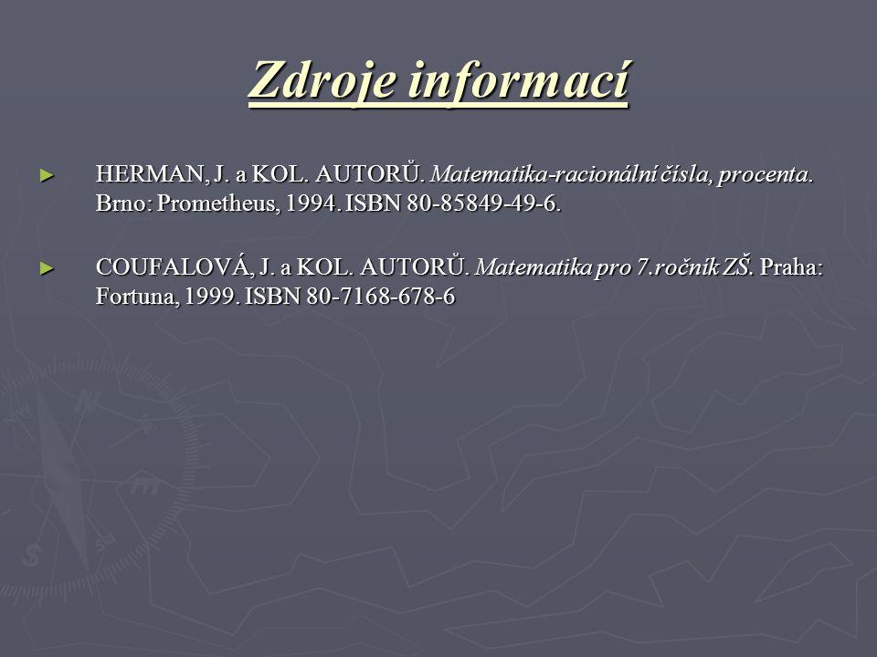Zdroje informací ► HERMAN, J. a KOL. AUTORŮ. Matematika-racionální čísla, procenta. Brno: Prometheus, 1994. ISBN 80-85849-49-6. ► COUFALOVÁ, J. a KOL.