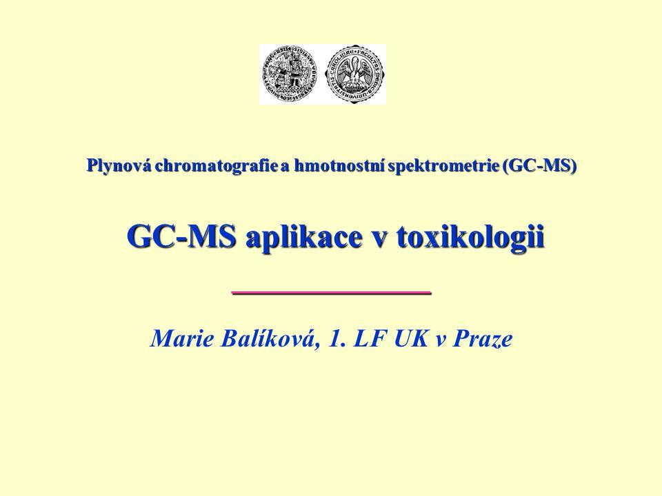 Plynová chromatografie a hmotnostní spektrometrie (GC-MS) GC-MS aplikace v toxikologii ____________ Marie Balíková, 1. LF UK v Praze