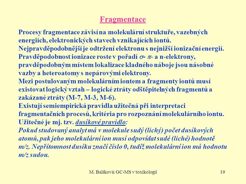 M. Balíková: GC-MS v toxikologii19 Fragmentace Procesy fragmentace závisí na molekulární struktuře, vazebných energiích, elektronických stavech vznika