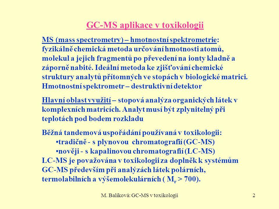 M. Balíková: GC-MS v toxikologii2 GC-MS aplikace v toxikologii MS (mass spectrometry) – hmotnostní spektrometrie: fyzikálně chemická metoda určování h