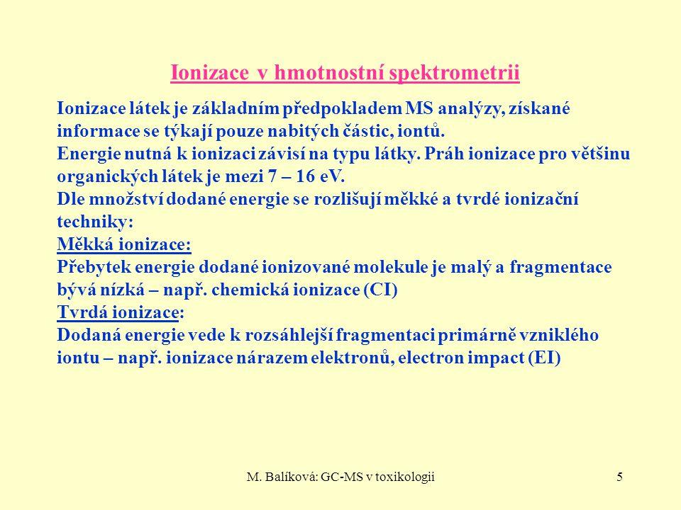 M. Balíková: GC-MS v toxikologii5 Ionizace v hmotnostní spektrometrii Ionizace látek je základním předpokladem MS analýzy, získané informace se týkají