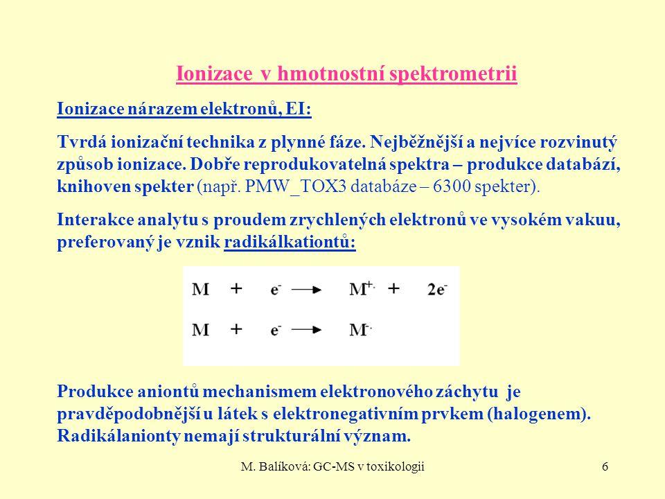 M. Balíková: GC-MS v toxikologii6 Ionizace v hmotnostní spektrometrii Ionizace nárazem elektronů, EI: Tvrdá ionizační technika z plynné fáze. Nejběžně