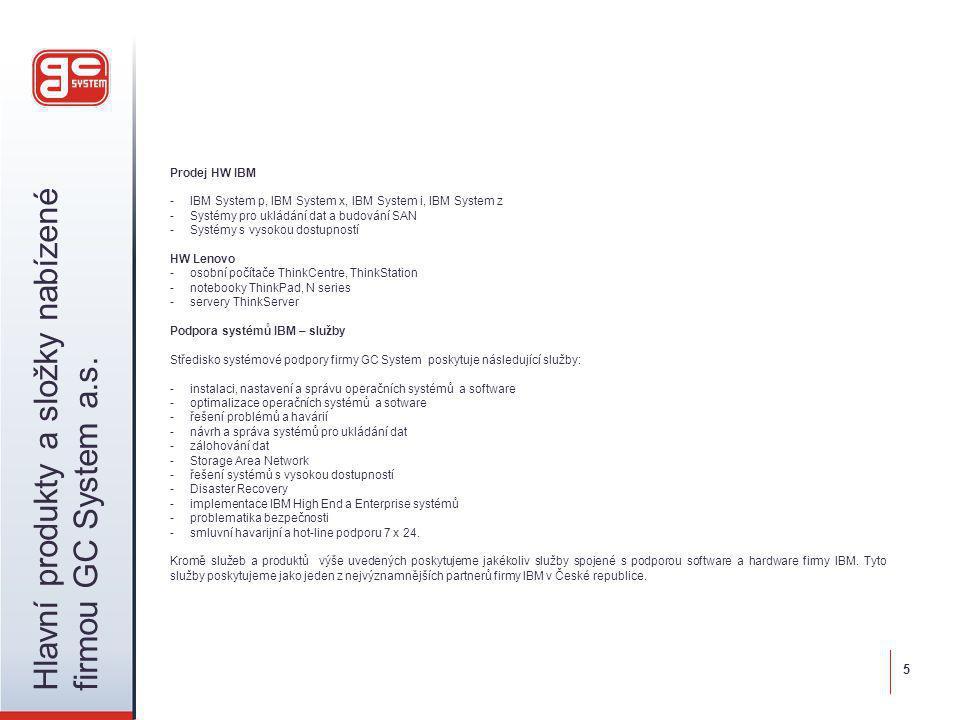 Prodej HW IBM -IBM System p, IBM System x, IBM System i, IBM System z -Systémy pro ukládání dat a budování SAN -Systémy s vysokou dostupností HW Lenovo - osobní počítače ThinkCentre, ThinkStation - notebooky ThinkPad, N series -servery ThinkServer Podpora systémů IBM – služby Středisko systémové podpory firmy GC System poskytuje následující služby: -instalaci, nastavení a správu operačních systémů a software -optimalizace operačních systémů a sotware -řešení problémů a havárií -návrh a správa systémů pro ukládání dat -zálohování dat -Storage Area Network -řešení systémů s vysokou dostupností -Disaster Recovery -implementace IBM High End a Enterprise systémů -problematika bezpečnosti -smluvní havarijní a hot-line podporu 7 x 24.