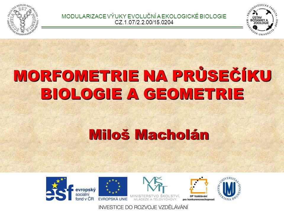 MORFOMETRIE NA PRŮSEČÍKU BIOLOGIE A GEOMETRIE MORFOMETRIE NA PRŮSEČÍKU BIOLOGIE A GEOMETRIE Miloš Macholán MODULARIZACE VÝUKY EVOLUČNÍ A EKOLOGICKÉ BIOLOGIE CZ.1.07/2.2.00/15.0204