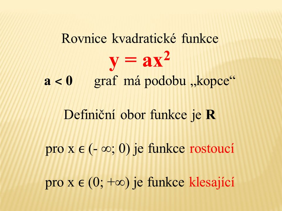 """Rovnice kvadratické funkce y = ax 2 a ˂ 0 graf má podobu """"kopce"""" Definiční obor funkce je R pro x (- ∞; 0) je funkce rostoucí pro x (0; +∞) je funkce"""
