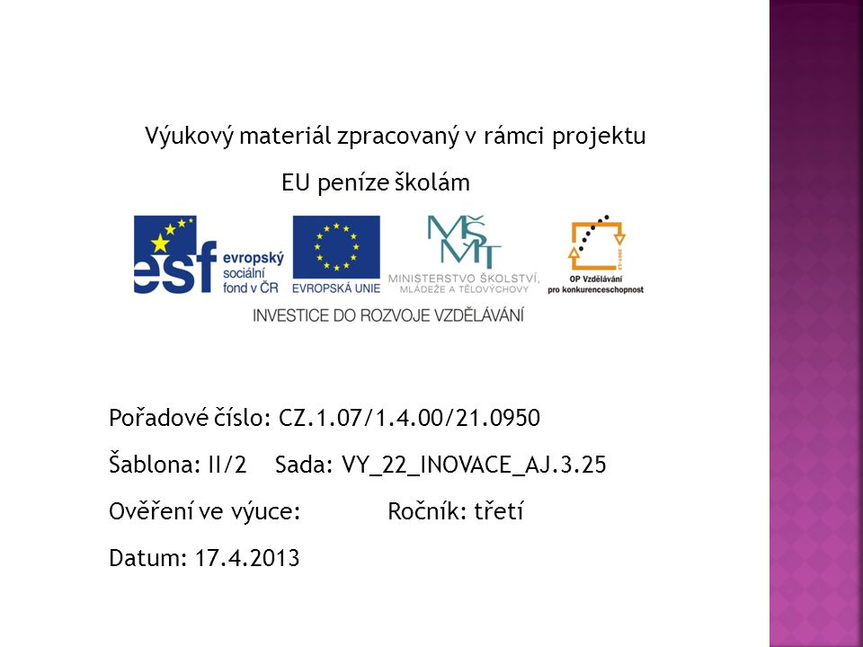 Výukový materiál zpracovaný v rámci projektu EU peníze školám Pořadové číslo: CZ.1.07/1.4.00/21.0950 Šablona: II/2 Sada: VY_22_INOVACE_AJ.3.25 Ověření ve výuce: Ročník: třetí Datum: 17.4.2013