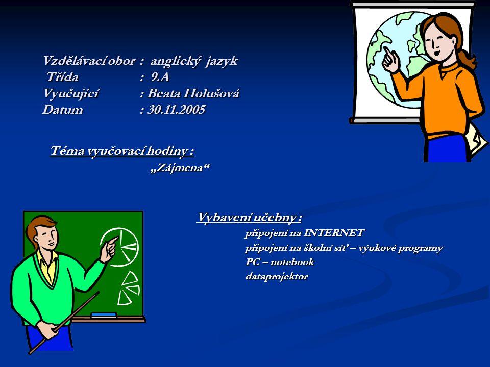 """Vzdělávací obor: anglický jazyk Třída: 9.A Vyučující: Beata Holušová Datum: 30.11.2005 Téma vyučovací hodiny : """"Zájmena"""" """"Zájmena"""" Vybavení učebny : p"""