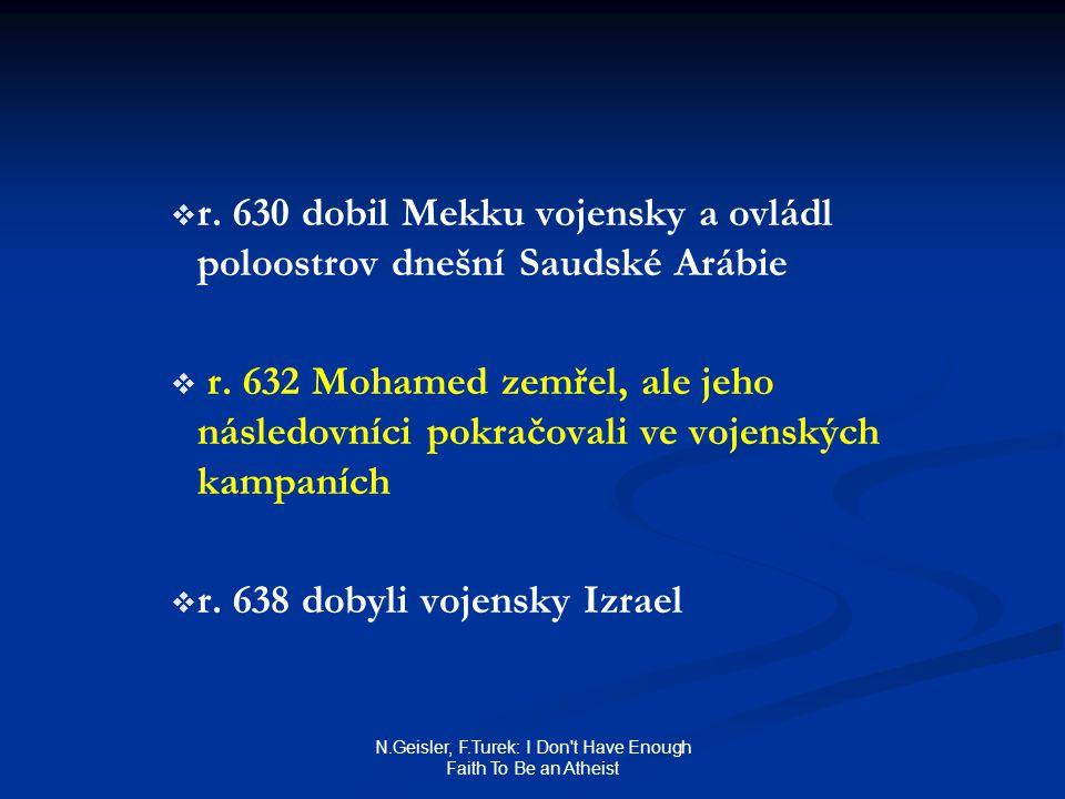 N.Geisler, F.Turek: I Don't Have Enough Faith To Be an Atheist   r. 630 dobil Mekku vojensky a ovládl poloostrov dnešní Saudské Arábie   r. 632 Mo