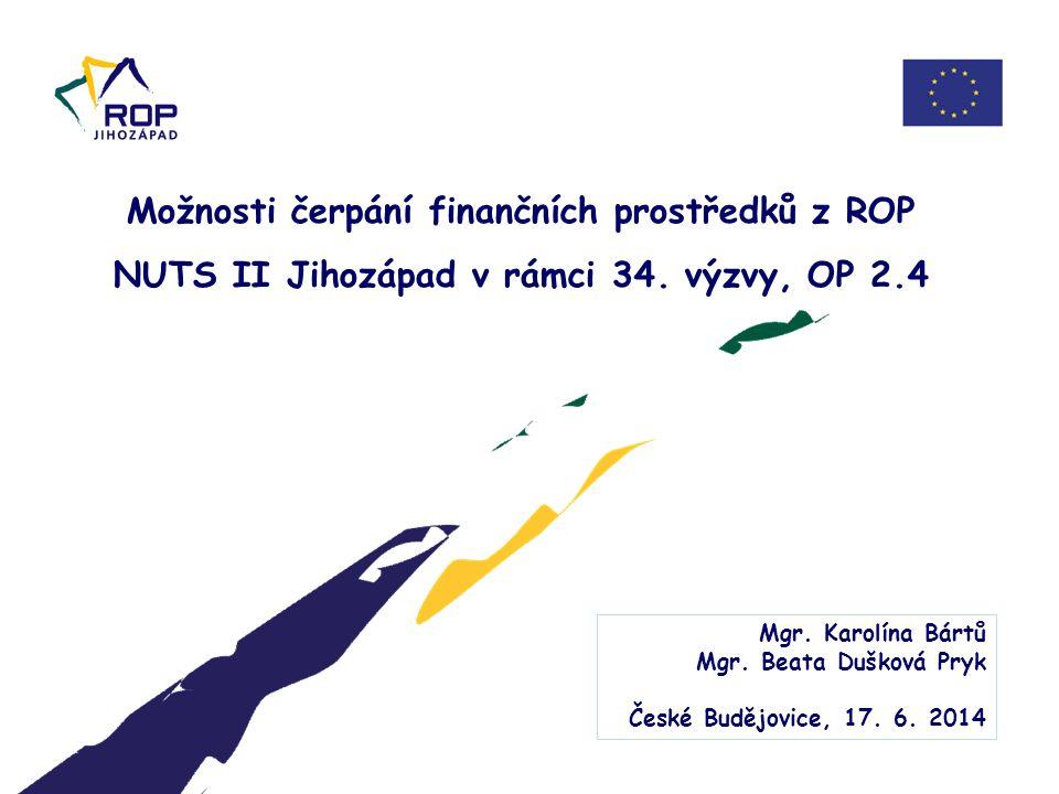 Možnosti čerpání finančních prostředků z ROP NUTS II Jihozápad v rámci 34. výzvy, OP 2.4 Mgr. Karolína Bártů Mgr. Beata Dušková Pryk České Budějovice,