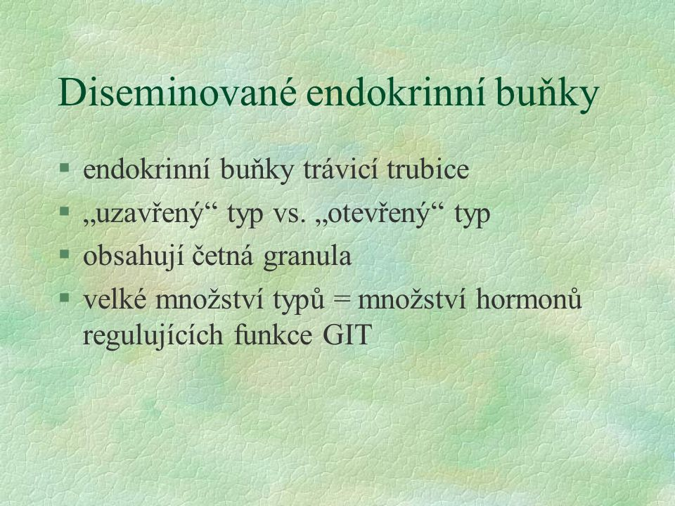 """Diseminované endokrinní buňky §endokrinní buňky trávicí trubice §""""uzavřený"""" typ vs. """"otevřený"""" typ §obsahují četná granula §velké množství typů = množ"""