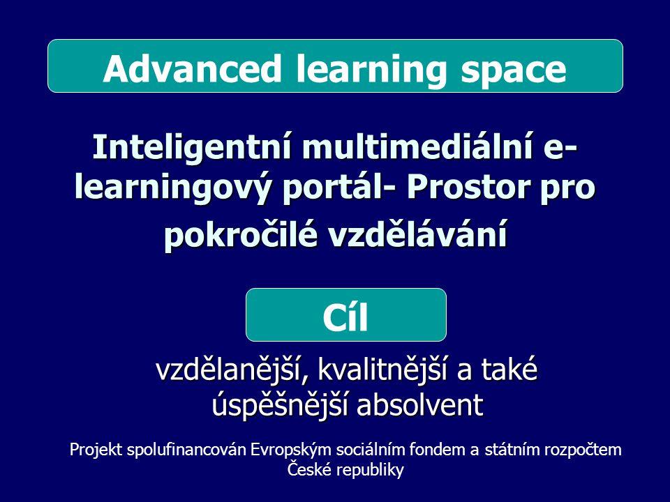 Inteligentní multimediální e- learningový portál- Prostor pro pokročilé vzdělávání vzdělanější, kvalitnější a také úspěšnější absolvent Cíl Projekt spolufinancován Evropským sociálním fondem a státním rozpočtem České republiky Advanced learning space