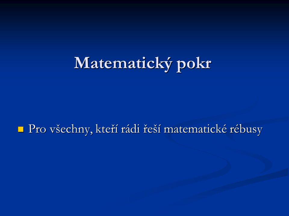 Matematický pokr Pro všechny, kteří rádi řeší matematické rébusy Pro všechny, kteří rádi řeší matematické rébusy