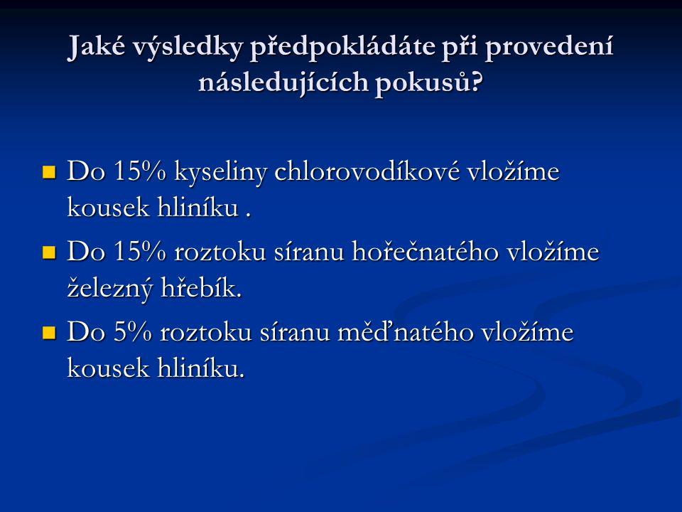 Jaké výsledky předpokládáte při provedení následujících pokusů? Do 15% kyseliny chlorovodíkové vložíme kousek hliníku. Do 15% kyseliny chlorovodíkové