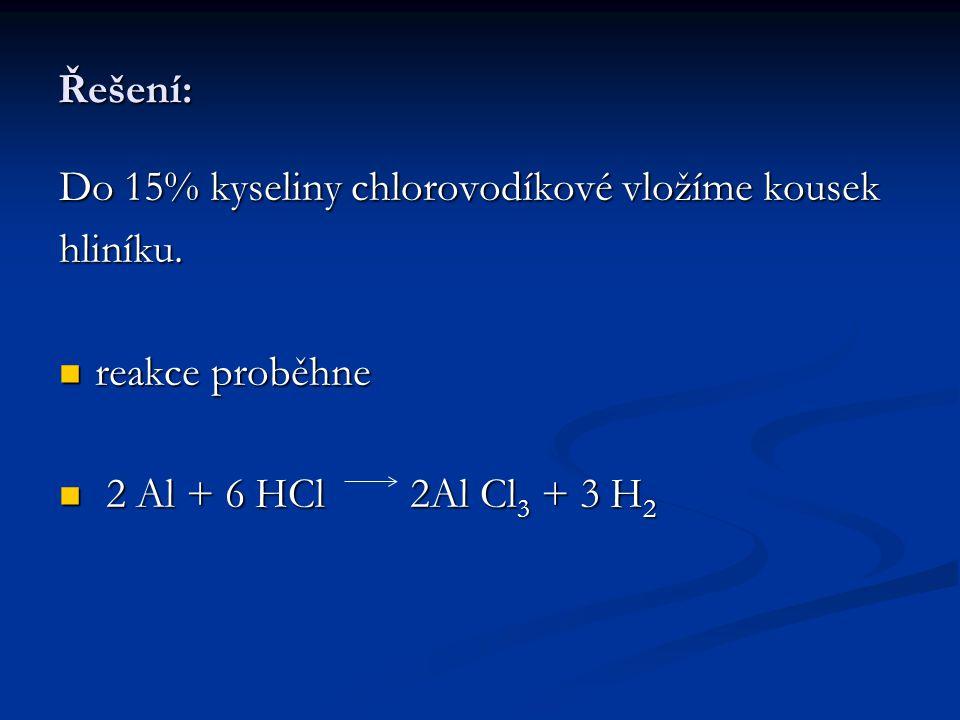Řešení: Do 15% kyseliny chlorovodíkové vložíme kousek hliníku. reakce proběhne reakce proběhne 2 Al + 6 HCl 2Al Cl 3 + 3 H 2 2 Al + 6 HCl 2Al Cl 3 + 3