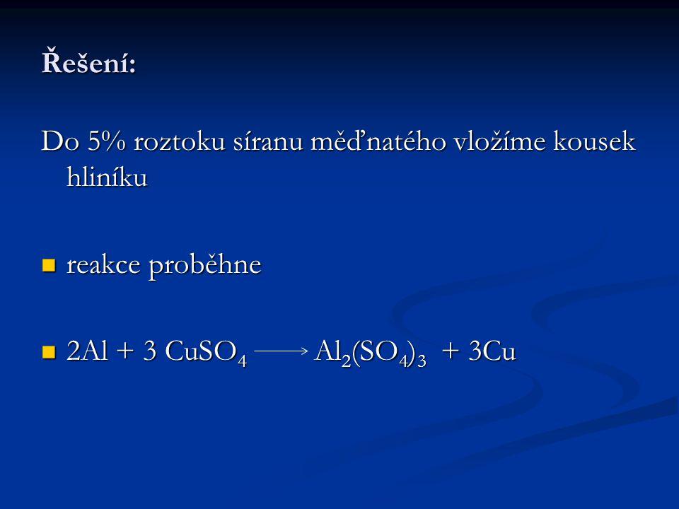 Řešení: Do 5% roztoku síranu měďnatého vložíme kousek hliníku reakce proběhne reakce proběhne 2Al + 3 CuSO 4 Al 2 (SO 4 ) 3 + 3Cu 2Al + 3 CuSO 4 Al 2