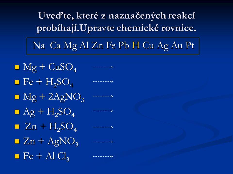 Uveďte, které z naznačených reakcí probíhají.Upravte chemické rovnice. Mg + CuSO 4 Mg + CuSO 4 Fe + H 2 SO 4 Fe + H 2 SO 4 Mg + 2AgNO 3 Mg + 2AgNO 3 A
