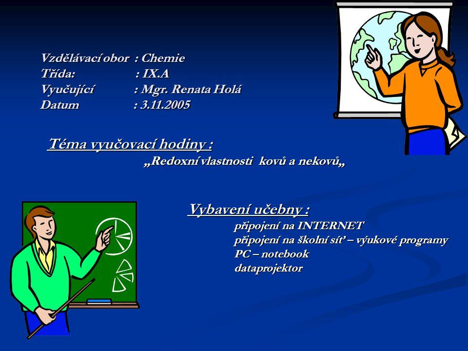 """Vzdělávací obor : Chemie Třída: : IX.A Vyučující : Mgr. Renata Holá Datum: 3.11.2005 Téma vyučovací hodiny : """"Redoxní vlastnosti kovů a nekovů"""" """"Redox"""