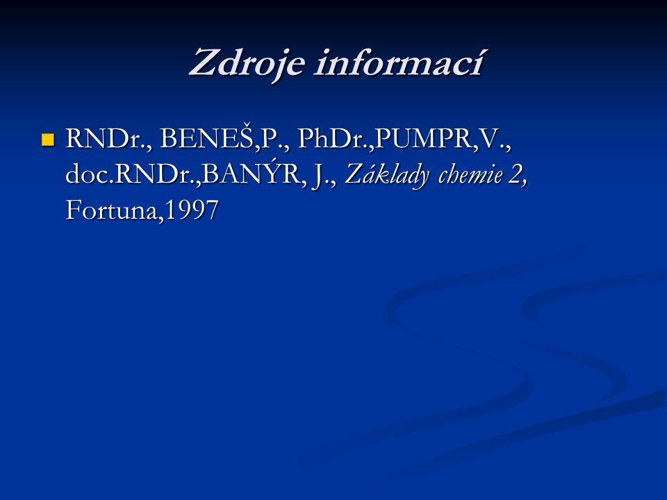 Zdroje informací RNDr., BENEŠ,P., PhDr.,PUMPR,V., doc.RNDr.,BANÝR, J., Základy chemie 2, Fortuna,1997 RNDr., BENEŠ,P., PhDr.,PUMPR,V., doc.RNDr.,BANÝR