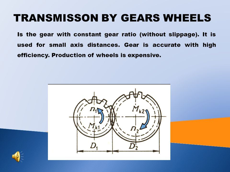 TRANSMISSON BY GEARS WHEELS Is the gear with constant gear ratio (without slippage).